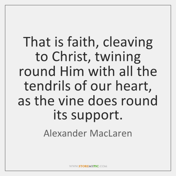 That is faith, cleaving to Christ, twining round Him with all the ...