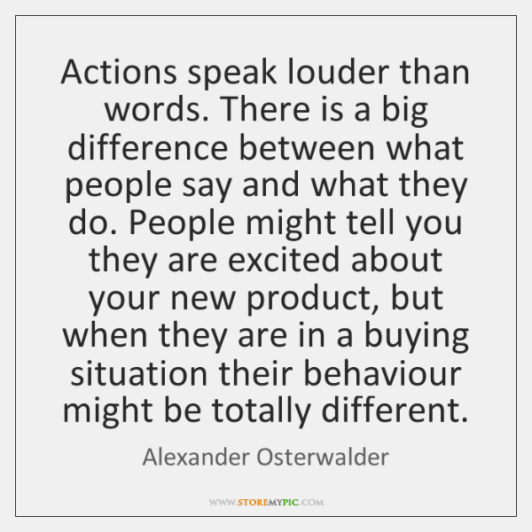Actions speak louder than words. There is a big difference between what ...