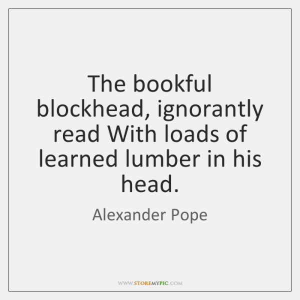 The bookful blockhead, ignorantly read With loads of learned lumber in his ...