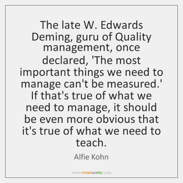 The late W. Edwards Deming, guru of Quality management, once declared, 'The ...