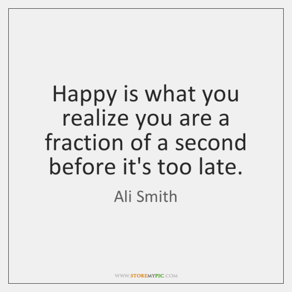 Happy is what you realize you are a fraction of a second ...