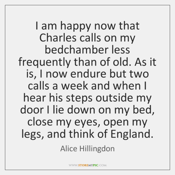 I am happy now that Charles calls on my bedchamber less frequently ...