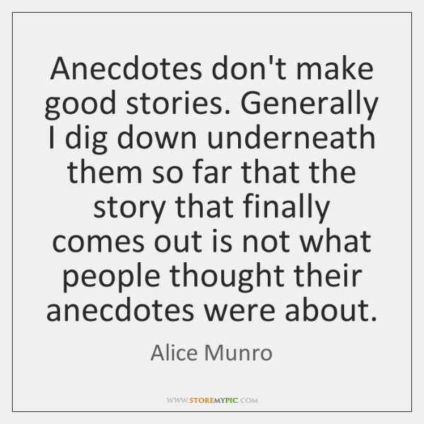 Anecdotes don't make good stories. Generally I dig down underneath them so ...
