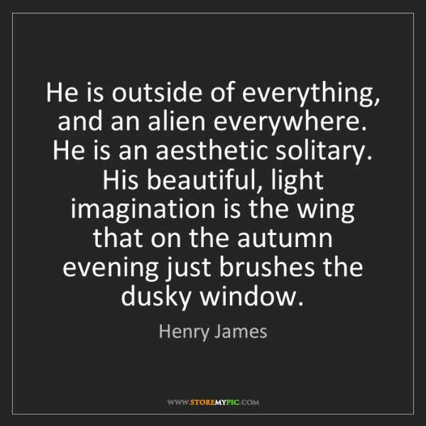 Henry James: He is outside of everything, and an alien everywhere....