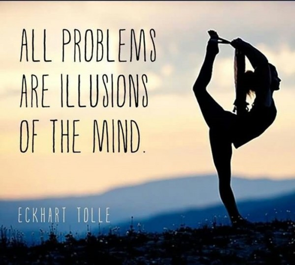 All problem are illusions of the mind eckhart tolle