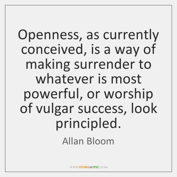 Openness, as currently conceived, is a way of making surrender to whatever ...