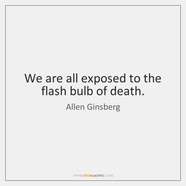 We are all exposed to the flash bulb of death.