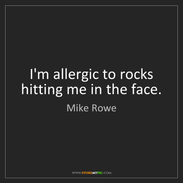 Mike Rowe: I'm allergic to rocks hitting me in the face.