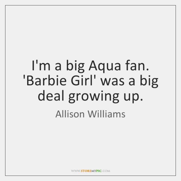 I'm a big Aqua fan. 'Barbie Girl' was a big deal growing ...