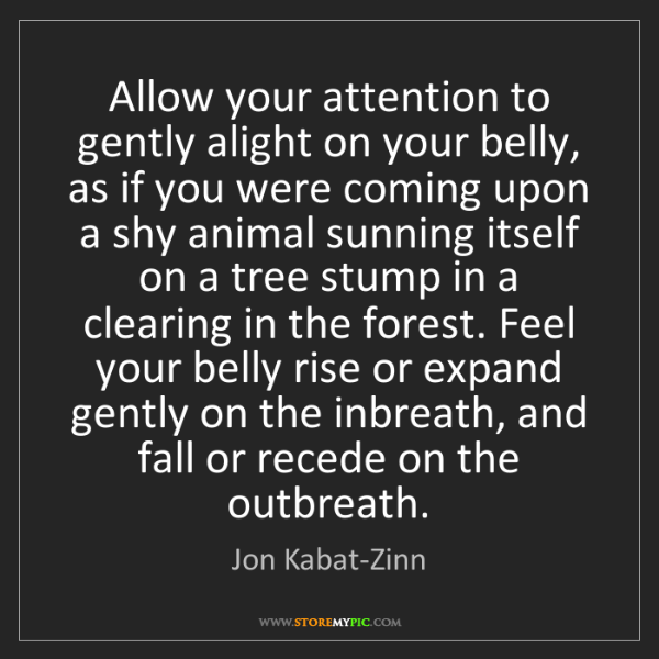 Jon Kabat-Zinn: Allow your attention to gently alight on your belly,...
