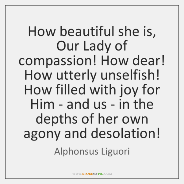 How beautiful she is, Our Lady of compassion! How dear! How utterly ...