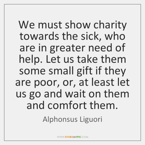 We must show charity towards the sick, who are in greater need ...