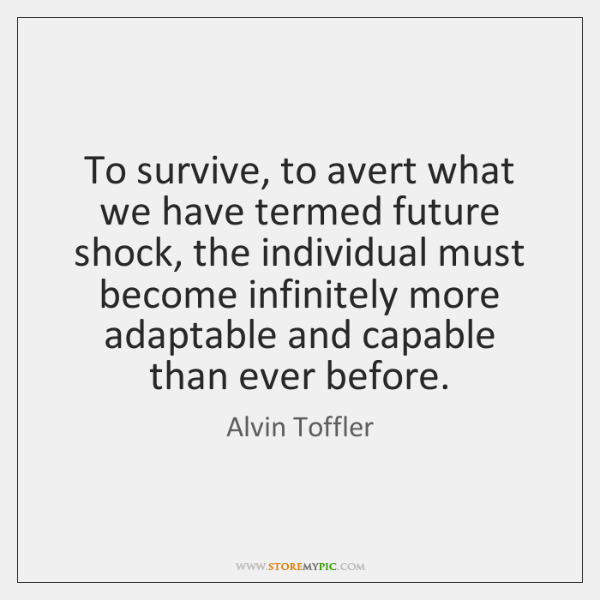 To survive, to avert what we have termed future shock, the individual ...