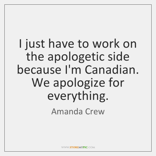 I just have to work on the apologetic side because I'm Canadian. ...