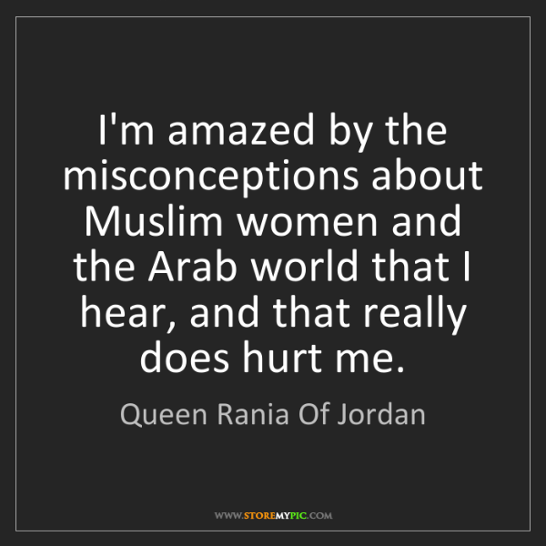 Queen Rania Of Jordan: I'm amazed by the misconceptions about Muslim women and...