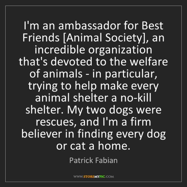 Patrick Fabian: I'm an ambassador for Best Friends [Animal Society],...