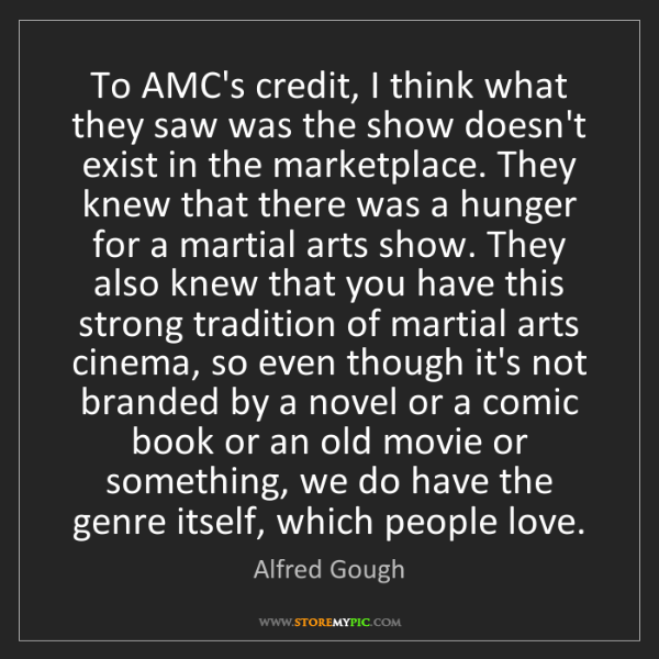 Alfred Gough: To AMC's credit, I think what they saw was the show doesn't...
