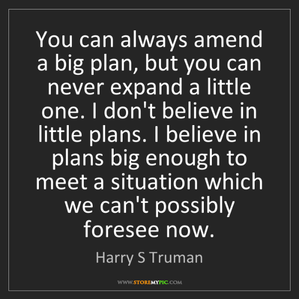 Harry S Truman: You can always amend a big plan, but you can never expand...