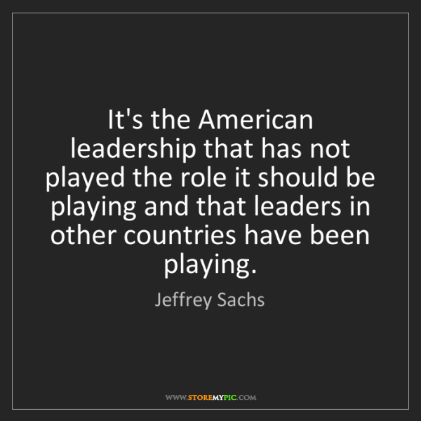 Jeffrey Sachs: It's the American leadership that has not played the...