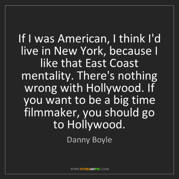 Danny Boyle: If I was American, I think I'd live in New York, because...