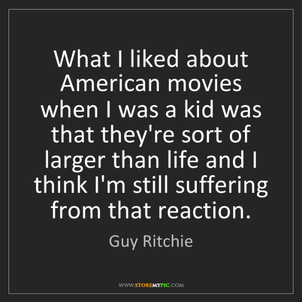 Guy Ritchie: What I liked about American movies when I was a kid was...