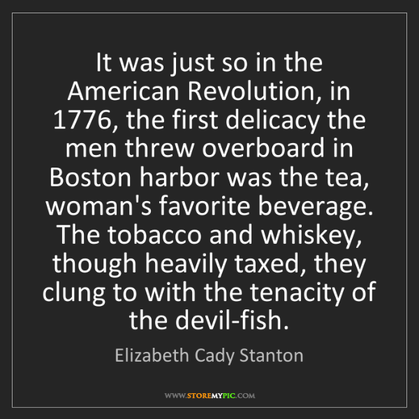 Elizabeth Cady Stanton: It was just so in the American Revolution, in 1776, the...