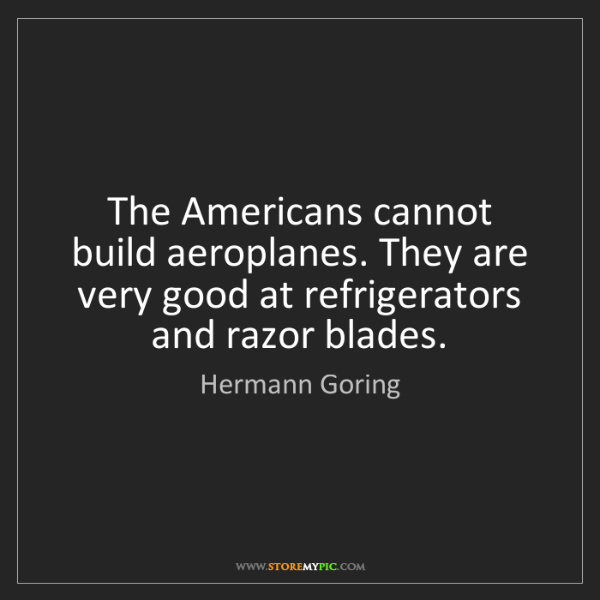 Hermann Goring: The Americans cannot build aeroplanes. They are very...