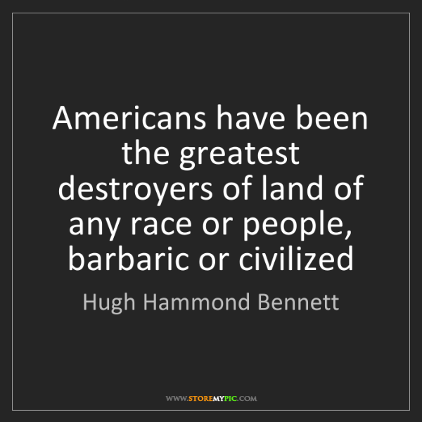 Hugh Hammond Bennett: Americans have been the greatest destroyers of land of...
