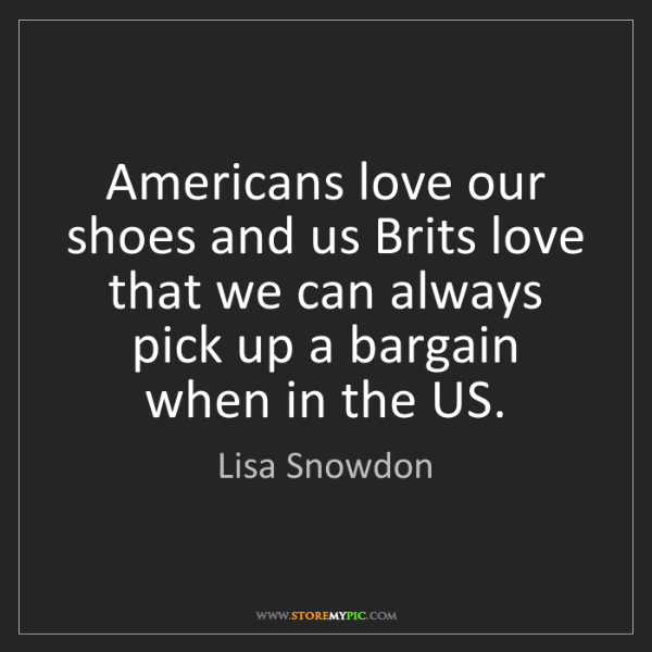 Lisa Snowdon: Americans love our shoes and us Brits love that we can...