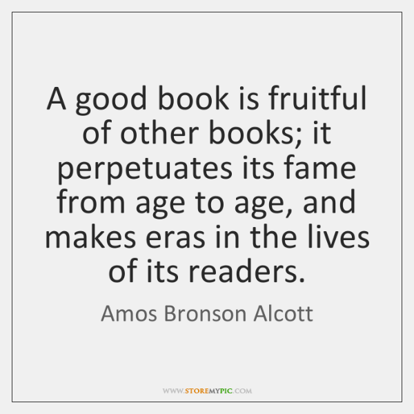 A good book is fruitful of other books; it perpetuates its fame ...