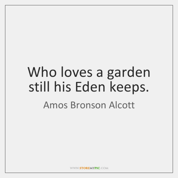 Who loves a garden still his Eden keeps.