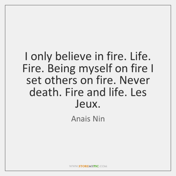 I only believe in fire. Life. Fire. Being myself on fire I ...