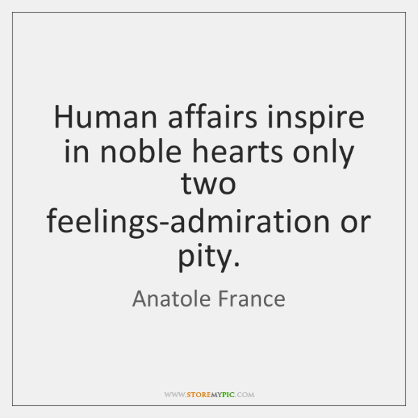 Human affairs inspire in noble hearts only two feelings-admiration or pity.