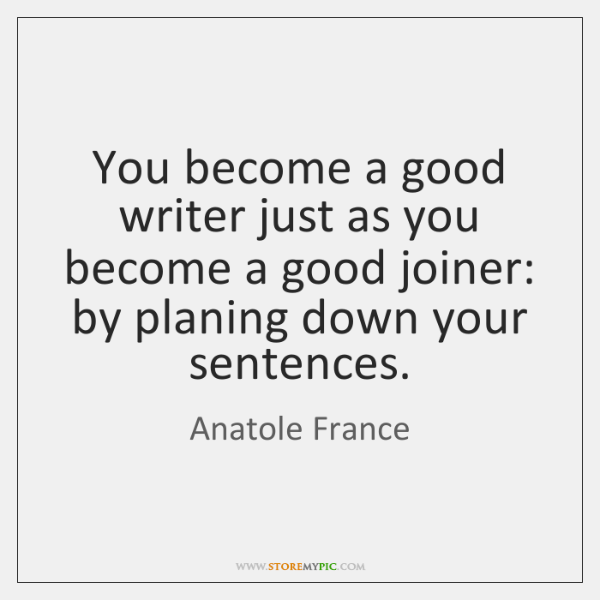 You become a good writer just as you become a good joiner: ...
