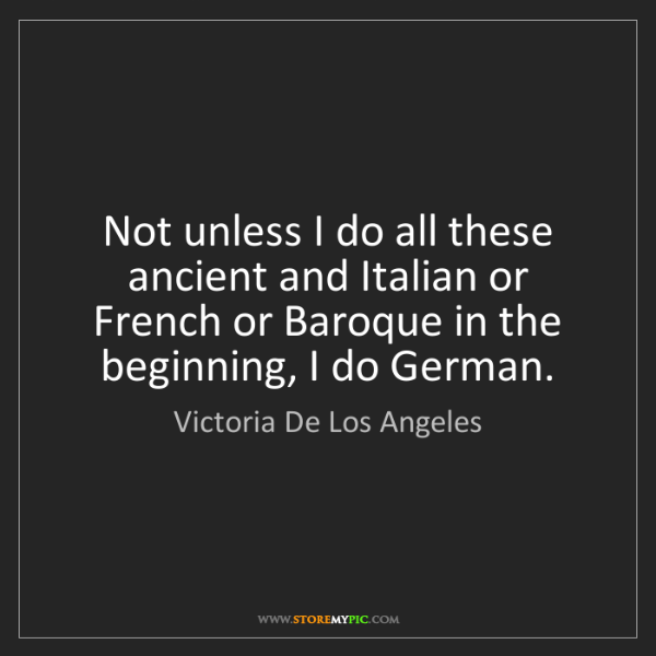 Victoria De Los Angeles: Not unless I do all these ancient and Italian or French...
