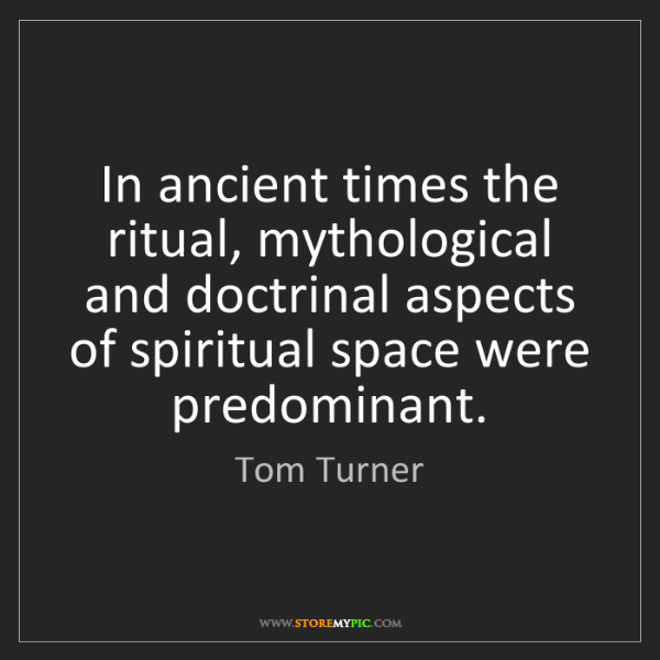 Tom Turner: In ancient times the ritual, mythological and doctrinal...