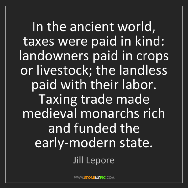Jill Lepore: In the ancient world, taxes were paid in kind: landowners...