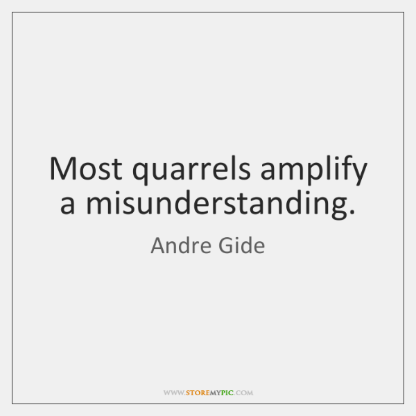 Most quarrels amplify a misunderstanding.