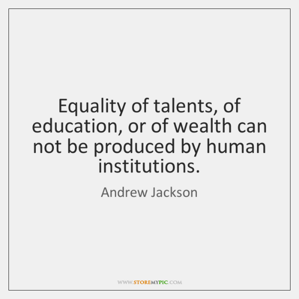 Equality of talents, of education, or of wealth can not be produced ...