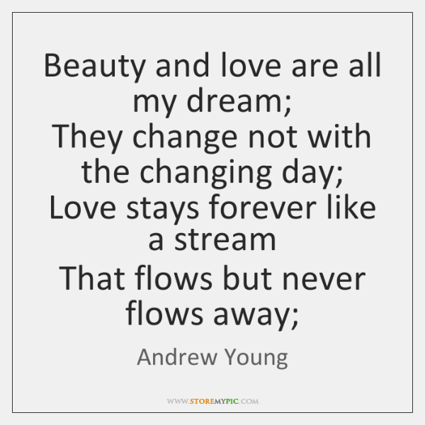 Beauty and love are all my dream;  They change not with the ...