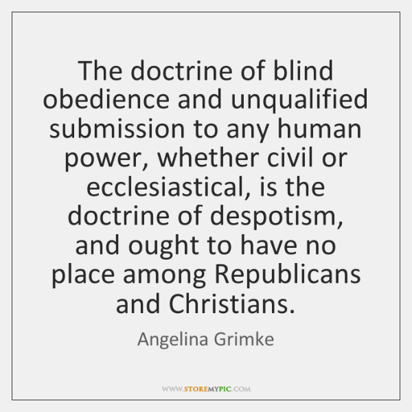 The doctrine of blind obedience and unqualified submission to any human power, ...