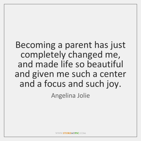 Becoming a parent has just completely changed me, and made life so ...