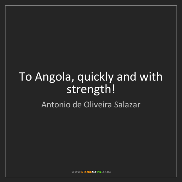 Antonio de Oliveira Salazar: To Angola, quickly and with strength!