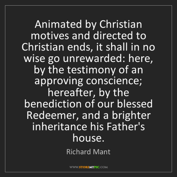 Richard Mant: Animated by Christian motives and directed to Christian...