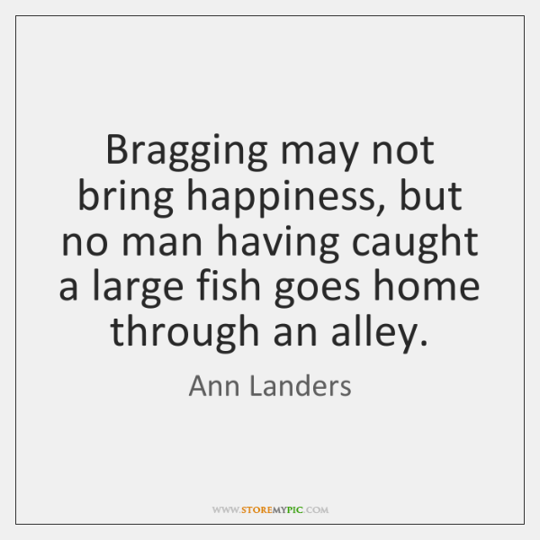 Bragging may not bring happiness, but no man having caught a large ...