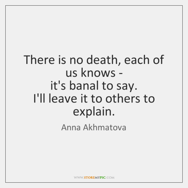 There is no death, each of us knows -   it's banal to ...