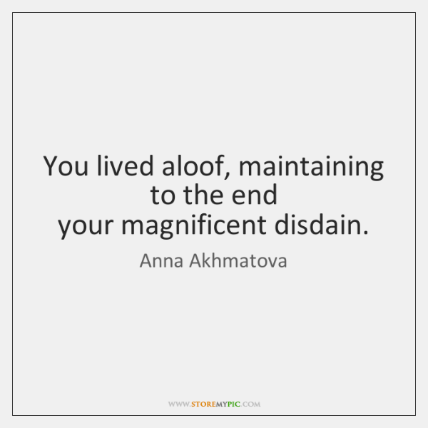 You lived aloof, maintaining to the end   your magnificent disdain.