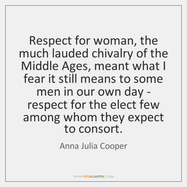 Respect for woman, the much lauded chivalry of the Middle Ages, meant ...
