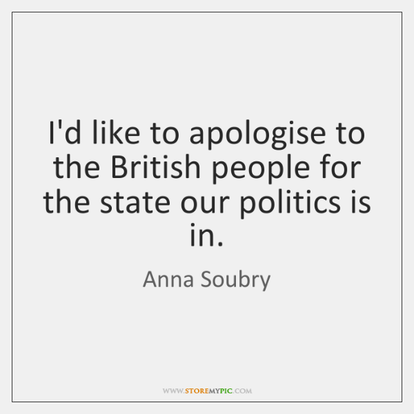 I'd like to apologise to the British people for the state our ...