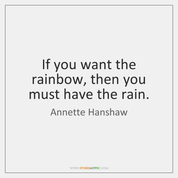 If you want the rainbow, then you must have the rain.